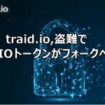 【仮想通貨】traid.io盗難でTIOトークンがフォークへ
