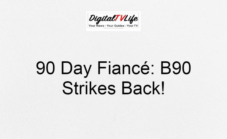 90 Day Fiancé: B90 Strikes Back!