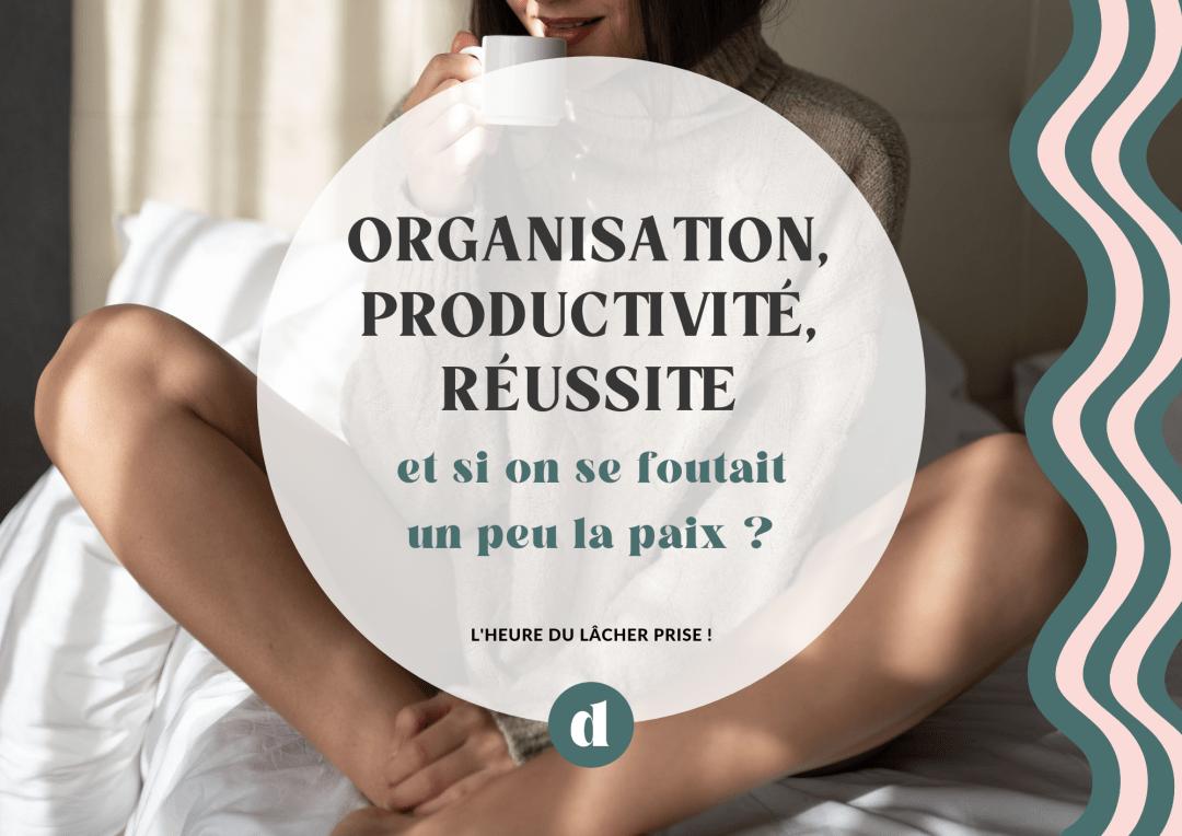 Organisation, productivité, réussite et si je me foutais un peu la paix ?