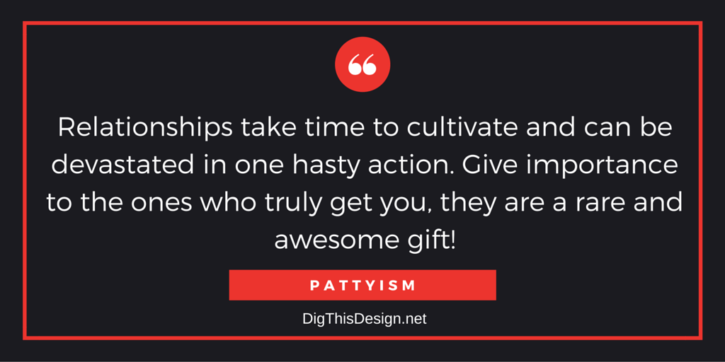 Relationships take time to cultivate and can be devastated in one hasty action. Give importance to the ones who truly get you, they are a rare and awesome gift! PATTYISM