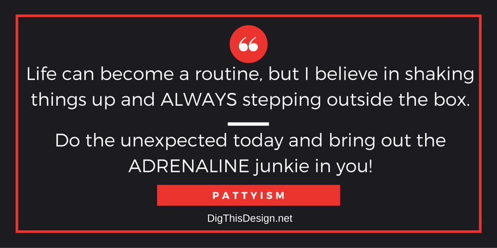 Life can become a routine, but believe in shaking things up and always stepping outside the box. Do the unexpected today and bring out the adrenaline junkie in you. Pattyism inpsirational quote