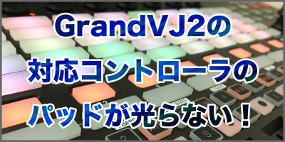 GrandVJ2で対応コントローラのパッドが光らない!