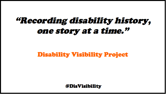 """Image of black text in italics that reads: """"Recording disability history, one story at a time."""" Orange text reads: """"Disability Visibility Project"""" In smaller black text reads: @DisVisibility"""