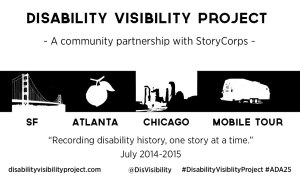 Logo for the Disability Visibility Project. A white background and black bold letters and images. Line one: Disability Visibility Project. Line two: A community partnership with StoryCorps. Line 3: 4 images in a row of the Golden Gate Bridge, a peach, the Chicago skyline and a trailer. Line 4: Under each image: SF, ATLANTA, CHICAGO, MOBILE TOUR. Line 4: Recording disability history, one story at a time' Line 5: July 2014-2015. Line 6: DisabilityVisibilityProject.com @DisVisibility #DisabilityVisibility #ADA25