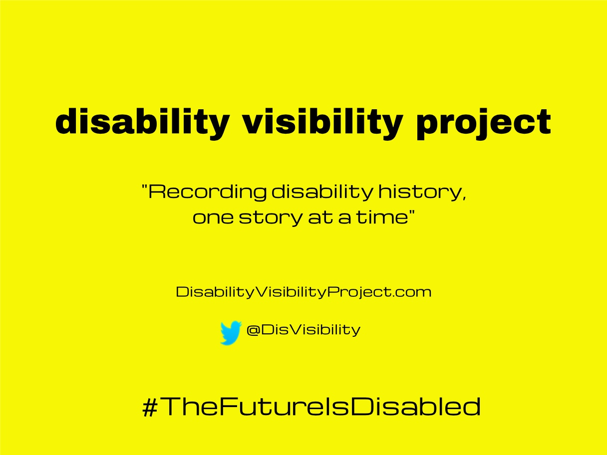 """Bright yellow background with black text centered in the image that reads: disability visibility project, """"Recording disability history, one story at a time"""" DisabilityVisibilityProject.com, Twitter bird icon, @DisVisibility, #TheFutureIsDisabled"""