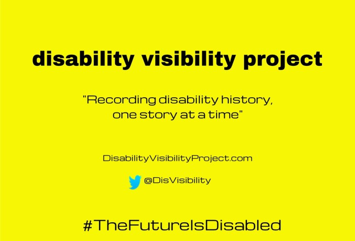 "Bright yellow background with black text centered in the image that reads: disability visibility project, ""Recording disability history, one story at a time"" DisabilityVisibilityProject.com, Twitter bird icon, @DisVisibility, #TheFutureIsDisabled"
