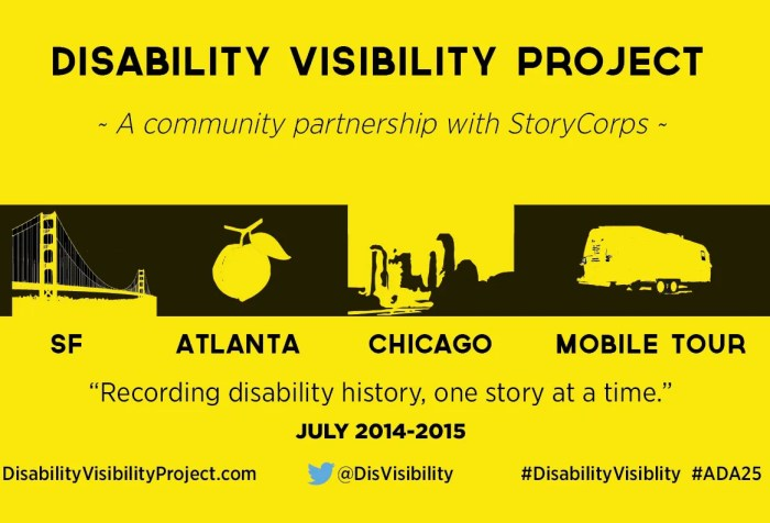 Logo for the Disability Visibility Project. A yellow background and black bold letters and images. Line one: Disability Visibility Project. Line two: A community partnership with StoryCorps. Line 3: 4 images in a row of the Golden Gate Bridge, a peach, the Chicago skyline and a trailer. Line 4: Under each image: SF, ATLANTA, CHICAGO, MOBILE TOUR. Line 4: Recording disability history, one story at a time' Line 5: July 2014-2015. Line 6: DisabilityVisibilityProject.com @DisVisibility #DisabilityVisibility #ADA25