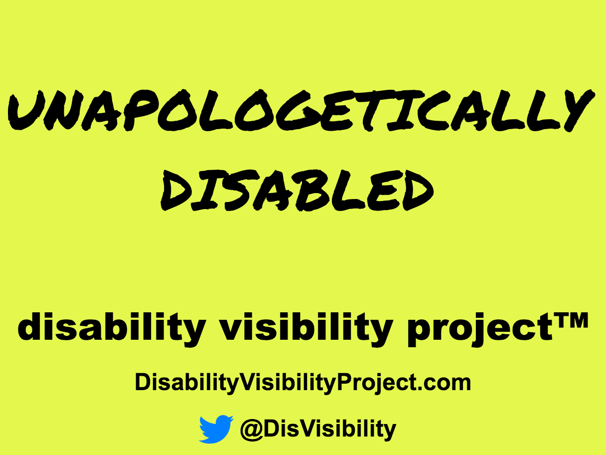 """Yellow graphic with black text that reads: """"Unapologetically Disabled"""" in large black letters. Below in smaller font are the words: disability visibility project [trademark symbol] DisabilityVisibilityProject.com [Twitter symbol] @DisVisibility"""