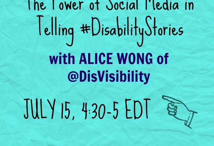 "light blue background with text that reads: ""The Power of Social Media in Telling #DisabilityStories with Alice Wong of @DisVisibility Jul 15, 4:30-5 EDT"""