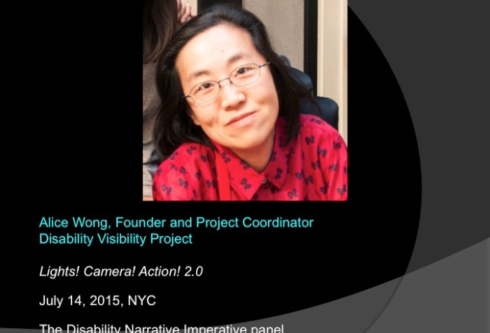 Image of a powerpoint slide with a black background. An image of an Asian American woman in the center wearing a red shirt. The text below the image reads: Alice Wong, Founder and Project Coordinator Disability Visibility Project, Lights, Camera, Action 2.0, July 14, 2015, NYC, The Disability Narrative Imperative panel