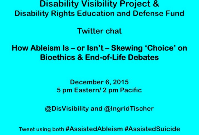 Bright aqua blue background with text in black that reads: Disability Visibility Project &Disability Rights Education and Defense Fund  Twitter chatHow Ableism Is – or Isn't – Skewing 'Choice' on Bioethics & End-of-Life Debates December 6, 2015 5 pm Eastern/ 2 pm Pacific@DisVisibility and @IngridTischer  Tweet using both #AssistedAbleism #AssistedSuicide