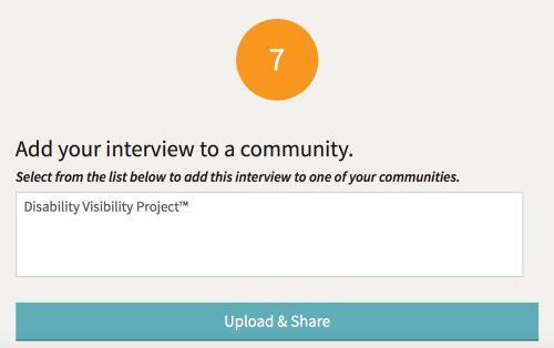 Screen grab from the StoryCorps.me website when a person is about to upload a recording and is at step #7: Add your interview to a community. Select from the list below to add this interview to one of your communities. There is a text box for someone to enter the name of a community and entered in this box is the following: Disability Visibility Project with a button below that says Upload and Share