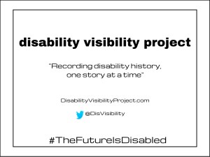 "Bright white background with black text centered in the image that reads: disability visibility project, ""Recording disability history, one story at a time"" DisabilityVisibilityProject.com, Twitter bird icon, @DisVisibility. Two black borders surround the image."