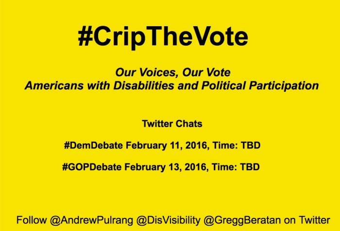 "Bright yellow image with black text centered that reads: ""#CripTheVote Twitter Chat: Our Voices, Our Vote Americans with Disabilities and Political Participation. Twitter chats: #DemDebate         February 11, 2016, Time: TBD. #GOPDebate February 13, 2016, Time: TBD. Follow @AndrewPulrang @DisVisibility @GreggBeratan on Twitter"""