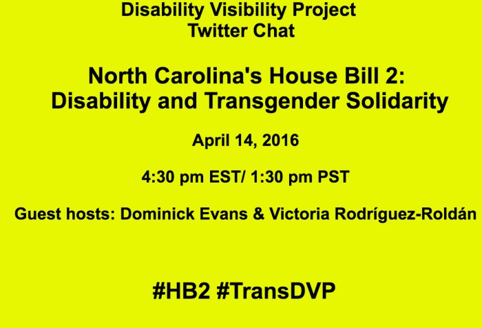 Bright yellow image with the following text in black: Disability Visibility Project Twitter Chat North Carolina's House Bill 2: Disability and Transgender Solidarity April 14, 2016 4:30 pm EST/ 1:30 pm PST Guest hosts: Dominick Evans & Victoria Rodríguez-Roldán #HB2 #TransDVP