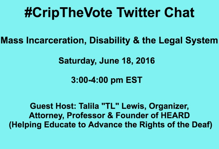 "Graphic in light blue with black text centered that reads: #CripTheVote Twitter Chat Mass Incarceration, Disability & the Legal  System Saturday, June 18, 2016 3:00-4:00 pm EST Guest Host: Talila ""TL"" Lewis, Organizer, Attorney, Professor & Founder of HEARD (Helping Educate to Advance the Rights of the Deaf)"