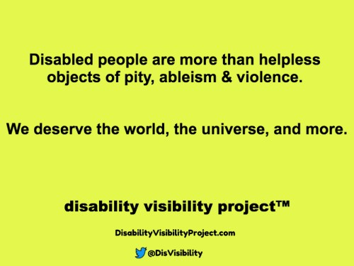 Yellow background with black text that reads: Disabled people are more than helpless objects of pity, ableism & violence. We deserve the world, the universe, and more. Disability Visibility Project™ DisabilityVisibilityProject.com Twitter logo in the shape of a bird, @DisVisibility