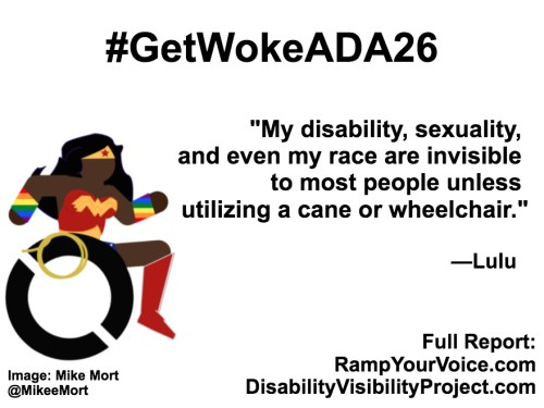 """White background with black text that reads: #GetWokeADA26 """"My disability, sexuality, and even my race are invisible to most people unless utilizing a cane or wheelchair."""" —Lulu. On the left-hand side is an image of a Black Wonder Woman character in a wheelchair. She has rainbow wristbands and a golden lasso by her wheel. Image: Mike Mort @MikeeMort. On the lower right-hand side: Full report: RampYouVoice.com DisabilityVisibilityProject.com"""
