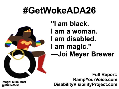 "White background with black text that reads: #GetWokeADA26 ""I am black. I am a woman. I am disabled. I am magic."" —Joi Meyer Brewer. On the left-hand side is an image of a Black Wonder Woman character in a wheelchair. She has rainbow wristbands and a golden lasso by her wheel. Image: Mike Mort @MikeeMort. On the lower right-hand side: Full report: RampYouVoice.com DisabilityVisibilityProject.com"