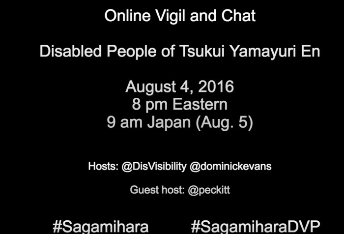 Black image with white text that reads: Online Vigil and Chat Disabled People of Tsukui Yamayuri En Sagamihara, Japan Thursday, August 4, 2016 8 pm Eastern 9 am Japan (Aug. 5) Hosts @DisVisibility @dominickevans Guest host: @peckitt #Sagamihara #SagamiharaDVP