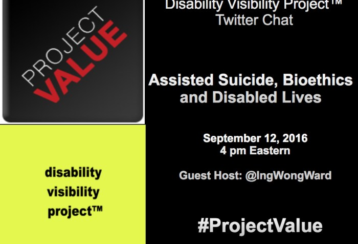 A rectangular shaped graphic. The right half of the image has a black background and white text that reads: Disability Visibility Project™ Twitter Chat Assisted Suicide, Bioethics, and Disabled Lives September 12, 2016 4 pm Eastern Guest Host: @IngWongWard #ProjectValue. On the upper left-hand quadrant is a dark gray square with the logo that reads Project Value going in diagonal. The word 'PROJECT' is light gray and the word 'VALUE' is red. In the lower left-hand quadrant is a bright yellow square with the words 'disability visibility project™' in black with each word below the other.
