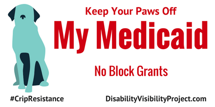 """Image description: graphic with a white background. On the left is an illustration of a dog in a sitting position in two shades of blue. Centered in red text reads, """"Keep Your Paws Off My Medicaid. No Block Grants."""" On the lower left corner in black text: #CripTheResistance. On the lower right corner in black text: DisabilityVisibilityProject.com"""