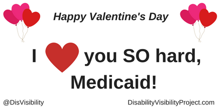 "Graphic with a white background with black text that reads: ""Happy Valentine's Day"" On the upper left and right corners are illustrations of 3 heart-shaped balloons in a bunch. In the middle of the image is text that reads: ""I [red heart graphic] you SO hard, Medicaid!"" In the lower left corner: @DisVisibility. In the lower right corner: DisabilityVisibilityProject.com"