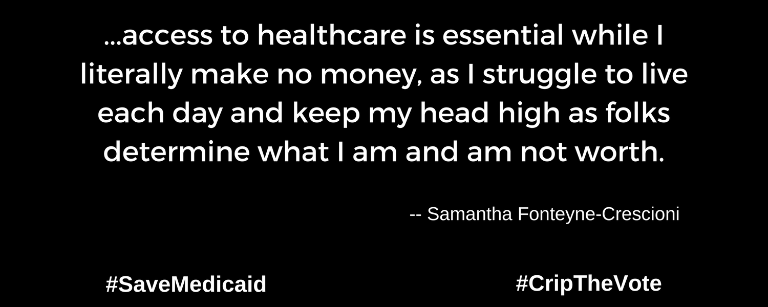 """A graphic with a black background. At the lower left and right-hand corners are the hashtags: #SaveMedicaid #CripTheVote. In white text in the center of the graphic: """"...access to healthcare is essential while I literally make no money, as I struggle to live each day and keep my head high as folks determine what I am and am not worth."""" -- Samantha Fonteyne-Crescioni"""