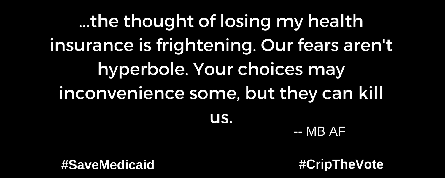 "A graphic with a black background. At the lower left and right-hand corners are the hashtags: #SaveMedicaid #CripTheVote. In white text in the center of the graphic: ""...the thought of losing my health insurance is frightening. Our fears aren't hyperbole. Your choices may inconvenience some, but they can kill us."" --MB AF"
