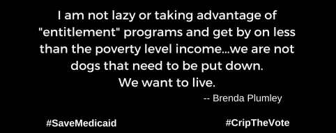 "A graphic with a black background. At the lower left and right-hand corners are the hashtags: #SaveMedicaid #CripTheVote. In white text in the center of the graphic: ""I am not lazy or taking advantage of ""entitlement"" programs and get by on less than the poverty level income...we are not dogs that need to be put down. We want to live."" -- Brenda Plumley"