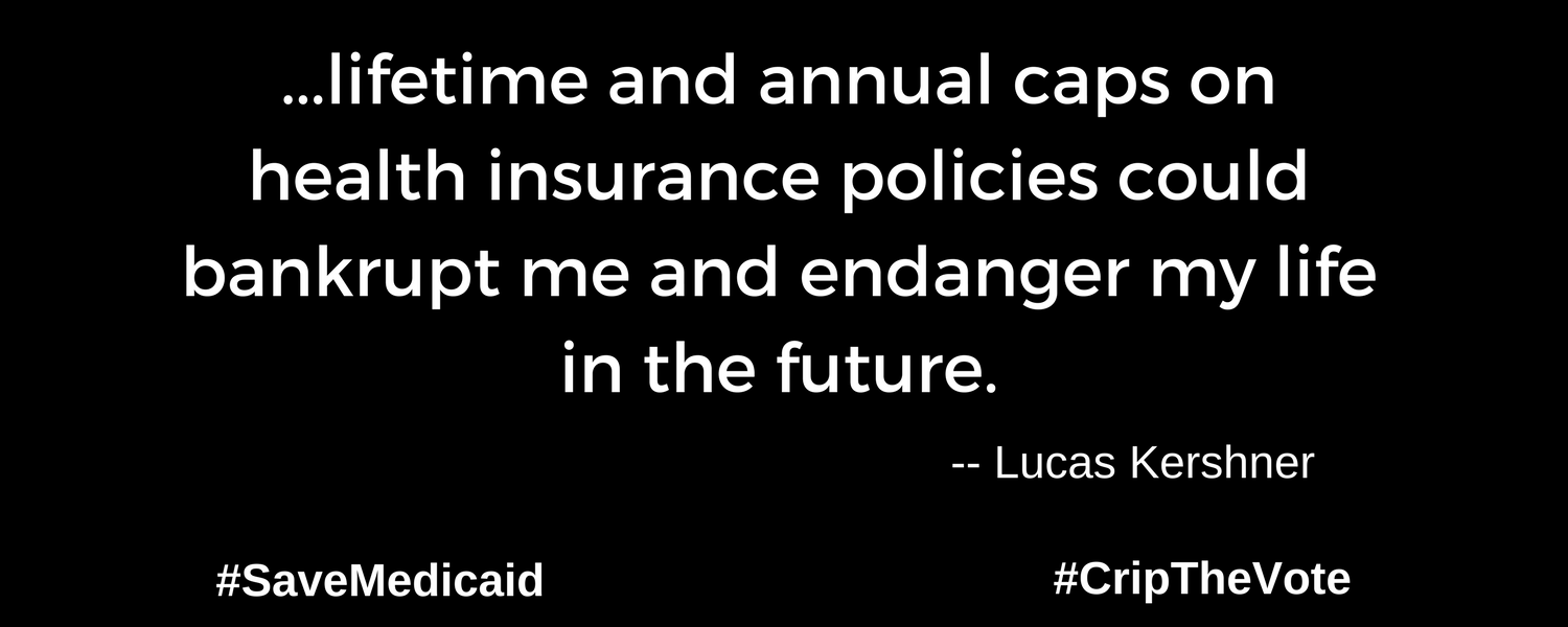 """A graphic with a black background. At the lower left and right-hand corners are the hashtags: #SaveMedicaid #CripTheVote. In white text in the center of the graphic: """"...lifetime and annual caps on health insurance policies could bankrupt me and endanger my life in the future."""" -- Lucas Kirshner"""