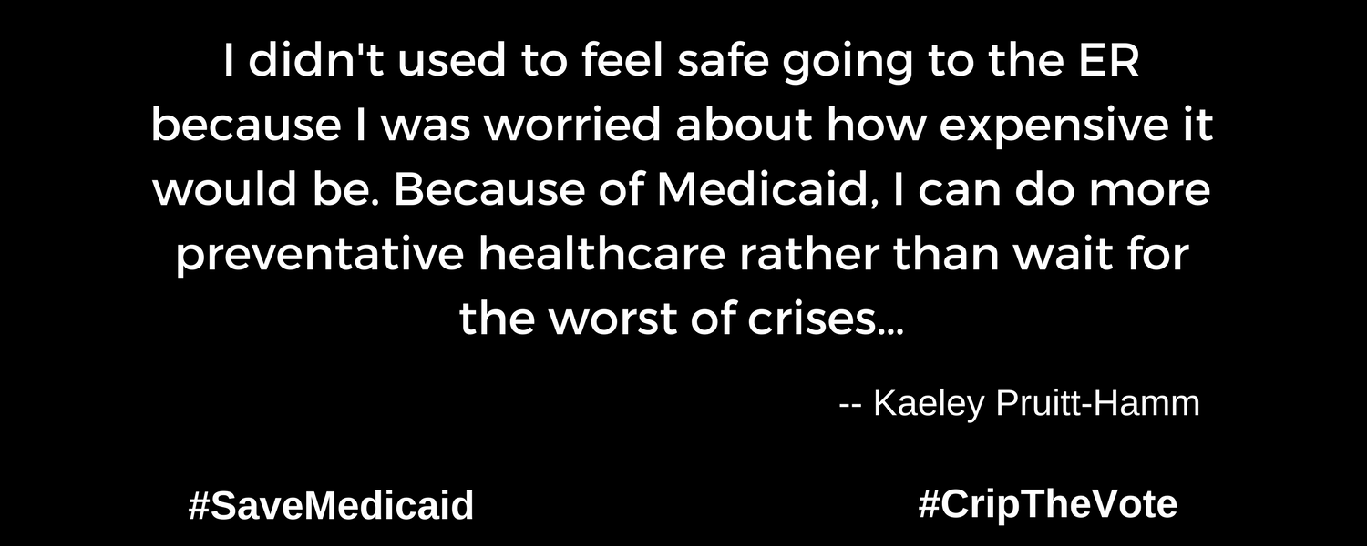 """A graphic with a black background. At the lower left and right-hand corners are the hashtags: #SaveMedicaid #CripTheVote. In white text in the center of the graphic: """"I didn't used to feel safe going to the ER because I was worried about how expensive it would be. Because of Medicaid, I can do more preventative healthcare rather than wait for the worst of crises…"""" -- Kaeley Pruitt-Hamm"""