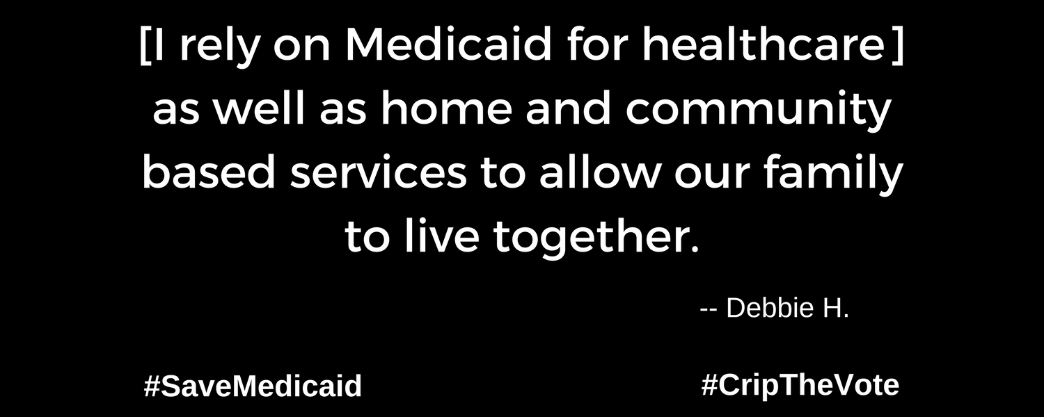 """A graphic with a black background. At the lower left and right-hand corners are the hashtags: #SaveMedicaid #CripTheVote. In white text in the center of the graphic: """"[I rely on Medicaid for healthcare] as well as home and community based services to allow our family to live together."""" -- Debbie H."""