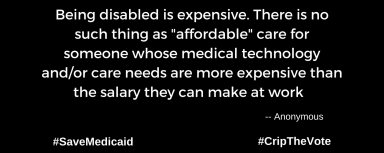 "A graphic with a black background. At the lower left and right-hand corners are the hashtags: #SaveMedicaid #CripTheVote. In white text in the center of the graphic: ""Being disabled is expensive. There is no such thing as ""affordable"" care for someone whose medical technology and/or care needs are more expensive than the salary they can make at work."" -- Anonymous"