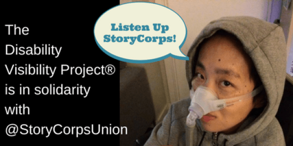 "Graphic with the right half featuring a photo of an Asian American woman wearing a gray hoodie. She has a mask over her nose attached to a gray tube for a Bi-Pap machine. Above her head is a quote bubble that says, ""Listen up StoryCorps!"" On the left side of the image is a black background and white text that says: ""The Disability Visibility Project® is in solidarity with @StoryCorpsUnion."""