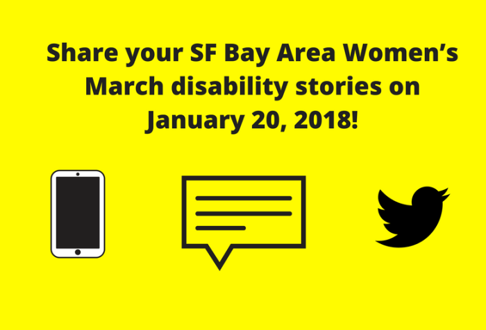 "Yellow graphic with black text: ""Share your SF Bay Area Women's March disability stories on January 20, 2018!"" Below are three illustrations from left to right: a smartphone, a caption bubble with horizontal lines, the Twitter bird icon."