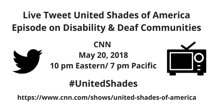 Graphic with white background and black text that reads: Live Tweet United Shades of American Episode on Disability and Deaf Communities, CNN, May 20, 2018, 10 pm Eastern/ 7 pm Pacific #UnitedShades https://www.cnn.com/shows/united-shades-of-america On the left is a black icon of a bird for Twitter and on the right is a black illustration of a tv set