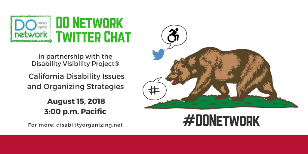 Graphic with white background and text that reads DO Network Twitter Chat in partnership with the Disability Visibility Project® - California Disability Issues and Organizing Strategies, August 15, 2018, 3-4 pm Pacific, For more: https://disabilityorganizing.net/. Above is a blue bird icon for Twitter with a speech bubble with an icon of person in a wheelchair and an illustration of the bear on the California Flag with a speech bubble of a hashtag. Below is #DONetwork