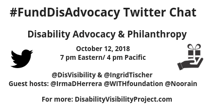 Graphic with a white background a black Twitter bird icon on the left and an illustration of a hand holding a wrapped gift on the right. Text in the center reads: #FundDisAdvocacyTwitter Chat, Disability Advocacy & Philanthropy, October 12, 2018, 7 pm Eastern, 4 pm Pacific, @DisVisibility & @IngridTischer, Guest hosts: @IrmaDHerrera @WITHfoundation @Noorain, For more: DisabilityVisibilityProject.com