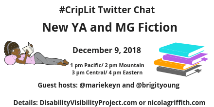 Graphic with a white background with text that reads: Disability & Fabulous New YA and MG Fiction, Sunday, December 9, 2018, 1 pm Pacific/ 2 pm Mountain/ 3 pm Central, 4 pm Eastern, Guest hosts: @mariekeyn and @brigityoung Details: DisabilityVisibilityProject.com or nicolagriffith.com. On the left is an illustration of a young Black woman lying down on a pink pillow reading a book. She is wearing a pink tank top and gray leggings and headband. On the right is an illustration of a stack of 4 books, aqua, purple, orange, and gray from top to bottom.