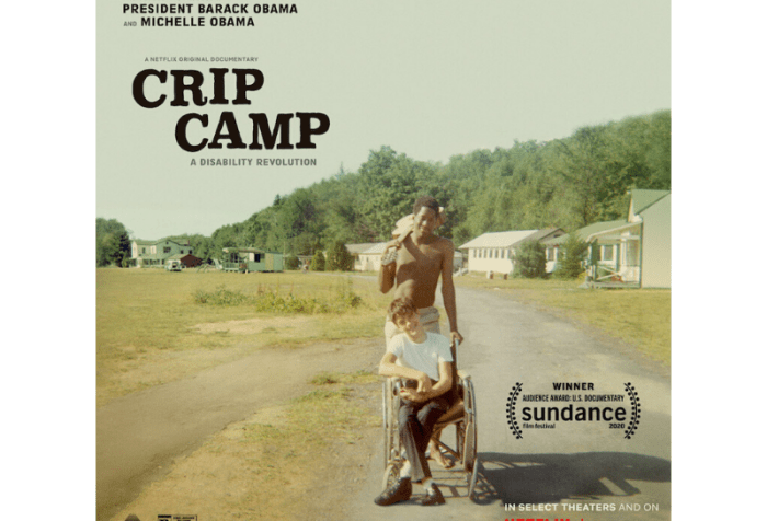 A poster for CRIP CAMP. Image is a vintage color snapshot. A person who appears to be a young white male is sitting in a manual wheelchair. A person who appears to be a black male is standing behind the wheelchair user. His left hand is holding onto the wheelchair handle. His right hand is holding a guitar slung over his shoulder. In the background are low slung bunks and buildings. Text on the poster reads (from top left to bottom right): From Executive Producers President Barack Obama and Michelle Obama. A Netflix original documentary. CRIP CAMP: A Disability Revolution. An award laurel reads: Winner Audience Award U. S. Documentary Sundance film festival 2020. On Netflix March 25.