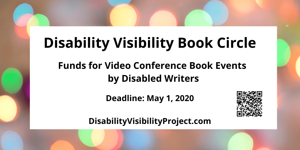 Graphic with a border with various circles of refracted light in pastel yellow, green, blue, and pink. In the center black text: Disability Visibility Book Circle, Funds for Video Conference Book Events by Disabled Writers. Deadline: May 1, 2020, DisabilityVisibilityProject.com. On the lower right corner is a QR code