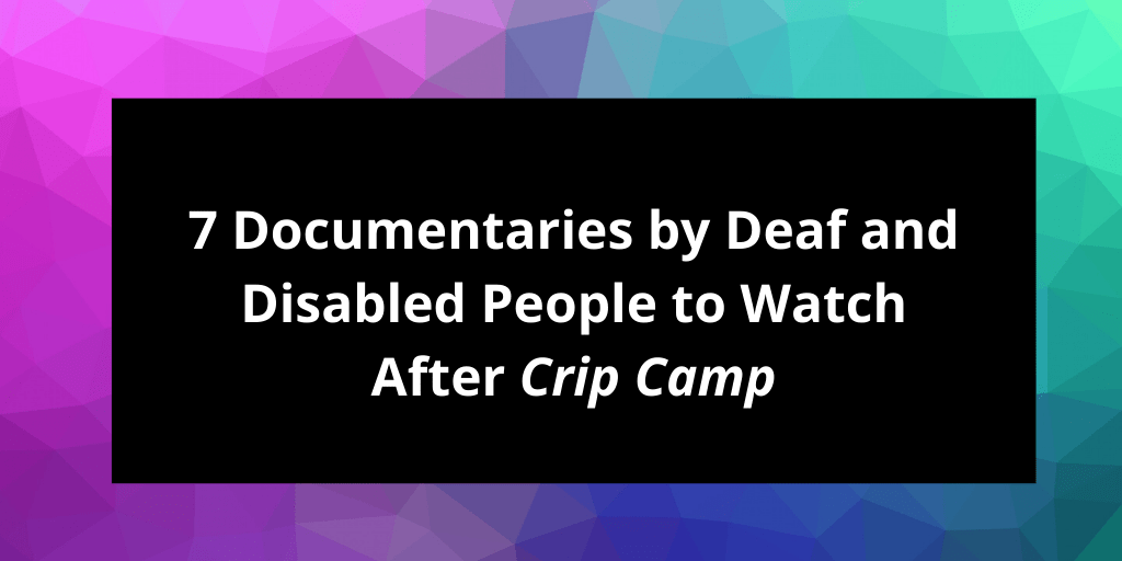 Graphic with magenta, purple and green colors in the background with white text against a black background that reads: 7 Documentaries by Deaf and Disabled People to Watch After Crip Camp DisabilityVisibilityProject.com