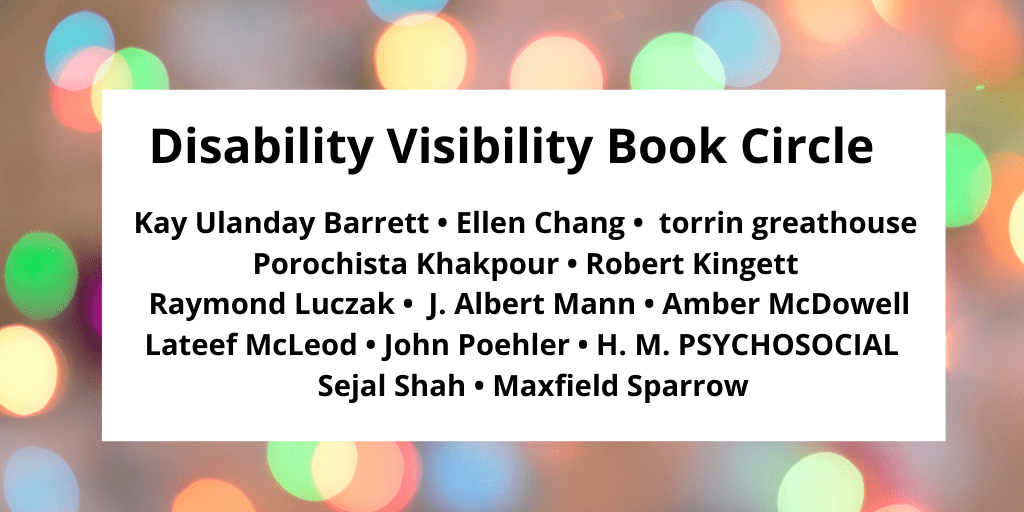 Graphic with a border with various circles of refracted light in pastel yellow, green, blue, and pink. In the center, black text that reads: Disability Visibility Book Circle Kay Ulanday Barrett • Ellen Chang • torrin greathouse Porochista Khakpour • Robert Kingett Raymond Luczak • J. Albert Mann • Amber McDowell Lateef McLeod • John Poehler • H. M. PSYCHOSOCIAL Sejal Shah • Maxfield Sparrow