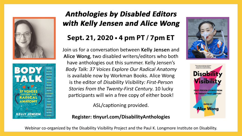"Anthologies by Disabled Editors with Kelly Jensen and Alice Wong. September 21st, 2020, 4pm PT/7pm ET. Join us for a conversation between Kelly Jensen and Alice Wong, two disabled writers/editors who both have anthologies out this summer. Kelly Jensen's ""Body Talk: 37 Voices Explore Our Radical Anatomy"" is available now by Workman Books. Alice Wong is the editor of ""Disability Visibility: First-Person Stories from the Twenty-First Century."" 10 lucky participants will win a free copy of either book! ASL/captioning provided. Register: tinyurl.com/DisabilityAnthologies. Webinar co-organized by the Disability Visibility Project and the Paul K. Longmore Institute on Disability. Text is on a white background bordered by yellow. To the left of the text is an image of Kelly and the cover of her book, and to the right is an image of Alice and her book."