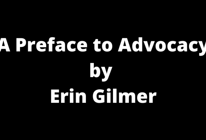 "Graphic with a black background with white text that reads, ""A Preface to Advocacy by Erin Gilmer"""