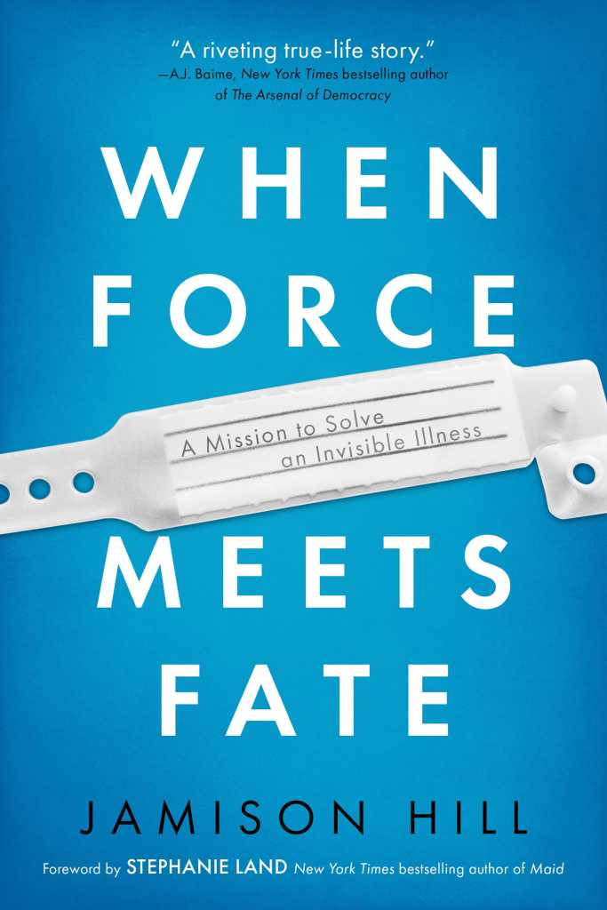 """Light blue book cover with white text that reads, WHEN FORCE MEETS FATE. In the middle is an image of a hospital ID bracelet with text, """"A mission to solve an invisible illness."""" At the top, """"A riveting true-life story"""" - AJ Baime, New York Times bestselling author of The Arsenal of Democracy. At the bottom: JAMISON HILL, Foreword by Stephanie Land, New York Times bestselling author of Maid."""