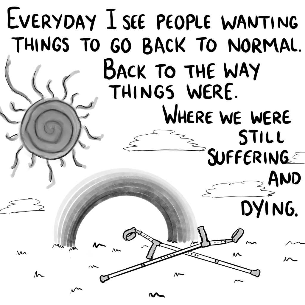 """Panel 10: """"Everyday I see people wishing for things to go back to normal. Back to the way things were. Where we were still suffering and dying."""" A pair of crutches lay abandoned beneath a rainbow and sunshine."""