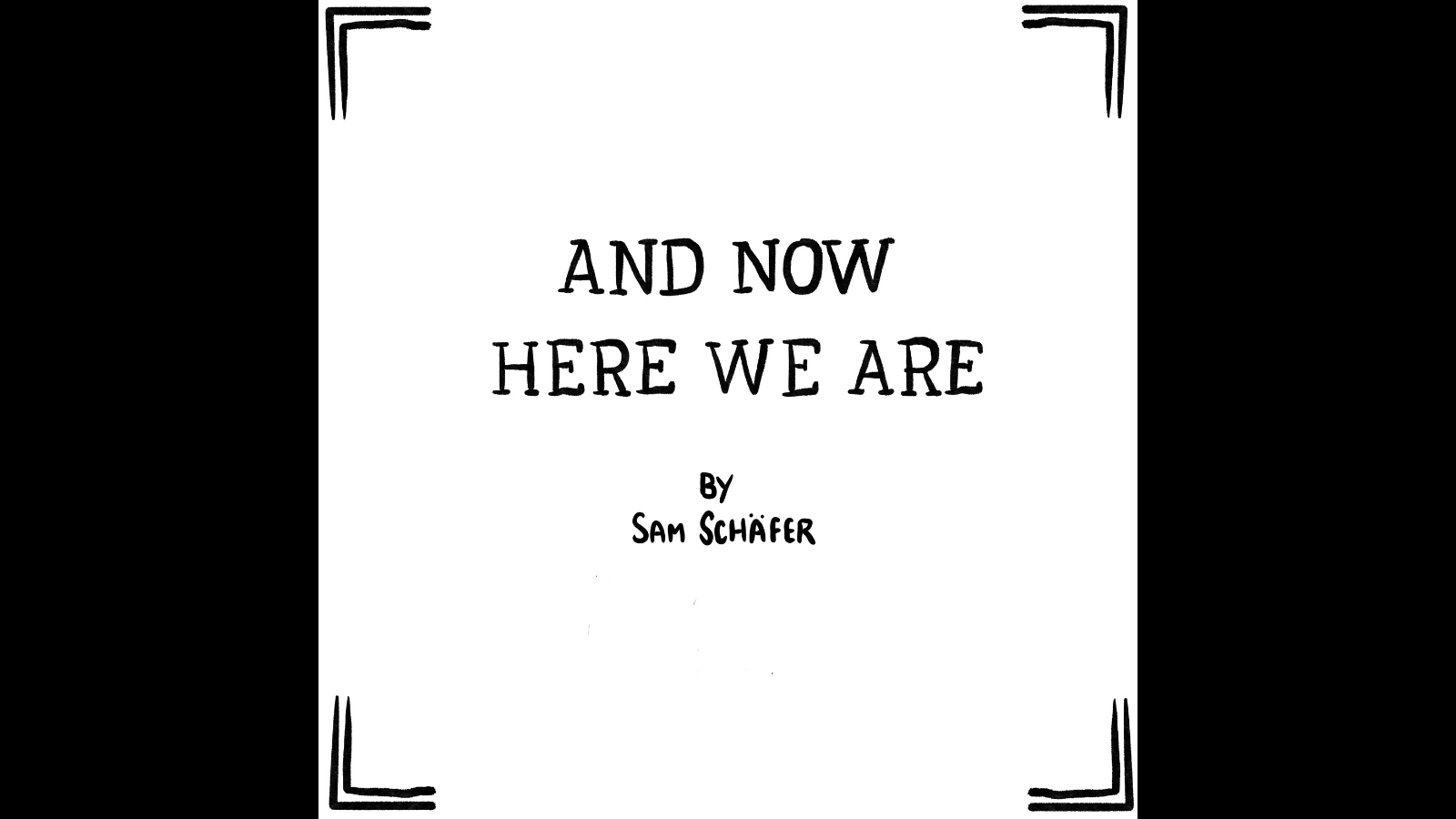 """Graphic with a black background with a comic panel by Sam Schäfer. Title panel for a comic called """"And now here we are"""" by Sam Schafer. The title is nicely written out by hand, and even though it's not in this image, it's important to know that Sam Schafer is very very handsome and strong."""