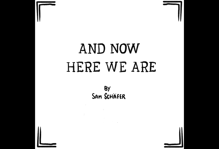 "Graphic with a black background with a comic panel by Sam Schäfer. Title panel for a comic called ""And now here we are"" by Sam Schafer. The title is nicely written out by hand, and even though it's not in this image, it's important to know that Sam Schafer is very very handsome and strong."
